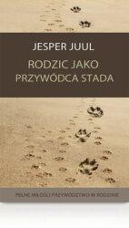 Jesper Juul Rodzic jako przywódca stada Pełne miłości przywództwo w rodzinie książka